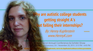 """Why are autistic college students getting straight A's but failing their internships?"" Presentation at NADD 32nd Annual Conference & Exhibit Show, The Fairmont, San Francisco, CA. November 20, 2015. Video available for staff training."
